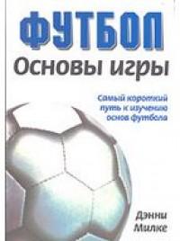 Футбол. Основы игры. Самый короткий путь к изучению основ футбола. Д. Милки