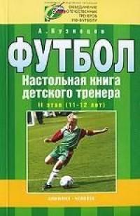 Футбол. Настольная книга детского тренера. 2-й этап. 11-12 лет. А. Кузнецов