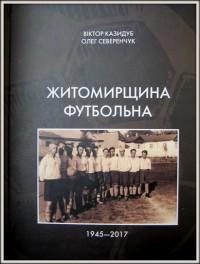 Житомирщина футбольна 1945-2017. В. Казидуб, О. Северенчук