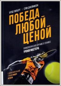 Победа любой ценой. Психологическое оружие в теннисе: уроки мастерства. Б. Гилберт, С. Джеймисон