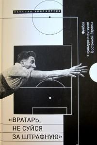 «Вратарь, не суйся за штрафную». Футбол в культуре и истории Восточной Европы