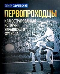 Первопроходцы. Иллюстрированная история украинского футбола. С. Случевский