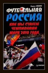 Футбольная Россия. Как мы станем чемпионами мира 2010 года. Б. Левин