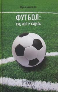 Футбол: суд мой и судьба. Ю. Баскаков