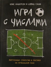 Игра с числами. Виртуозные стратегии и тактики на футбольном поле. К. Андерсон, Д. Сэлли