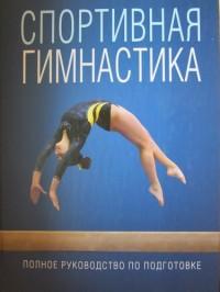 Спортивная гимнастика. Полное руководство по подготовке