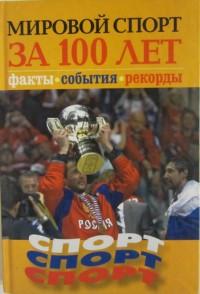 Мировой спорт за 100 лет. Факты. События. Рекорды