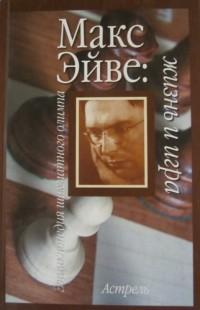 Макс Эйве: жизнь и игра. И.Линдер, В.Линдер