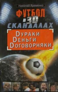 Футбол в 3D-скандалах: дураки, деньги, договорняки. Н. Ярёменко
