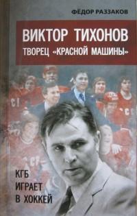 Виктор Тихонов. Творец «Красной машины». КГБ играет в хоккей. Ф. Раззаков
