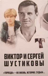 Виктор и Сергей Шустиковы. «Торпедо» - их жизнь, история, судьба… И. Тимошкин