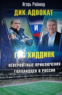 Дик Адвокат и Гус Хиддинк. Невероятные приключения голландцев в России. И.Рабинер